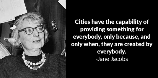 Jane Jacobs inspirational quote: Cities have the capability of providing something for everybody, only because, and only when, they are created by everybody.